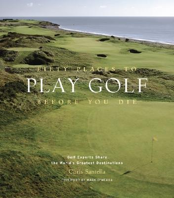 Fifty Places to Play Golf Before You Die: Golf Experts Share the World's Greatest Destinations Cover Image