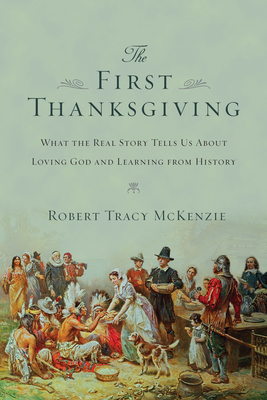 The First Thanksgiving: What the Real Story Tells Us about Loving God and Learning from History Cover Image