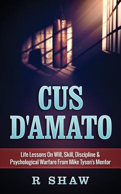 Cus d'Amato: Life Lessons on Will, Skill, Discipline & Psychological Warfare from Mike Tyson's Mentor Cover Image