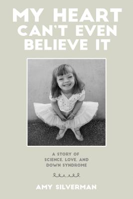 My Heart Can't Even Believe It: A Story of Science, Love, and Down Syndrome Cover Image