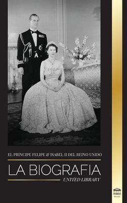 El príncipe Felipe e Isabel II del Reino Unido: La biografía - Larga vida a Su Majestad, la Corona Británica y el retrato del matrimonio real de 73 añ Cover Image