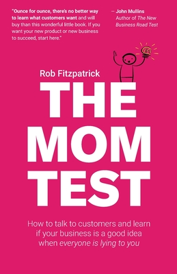 The Mom Test: How to talk to customers & learn if your business is a good idea when everyone is lying to you Cover Image