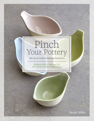 Pinch Your Pottery: The Art & Craft of Making Pinch Pots - 35 Beautiful Projects to Hand-form from Clay Cover Image