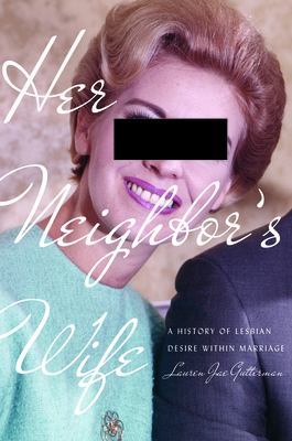 Her Neighbor's Wife: A History of Lesbian Desire Within Marriage (Politics and Culture in Modern America) Cover Image
