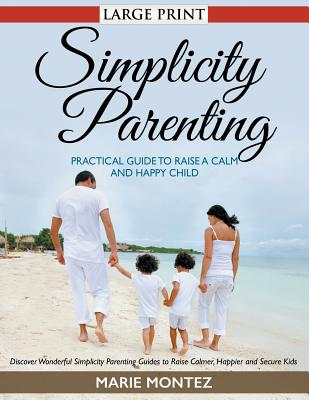 Simplicity Parenting: Practical Guide to Raise a Calm and Happy Child (LARGE PRINT): Discover Wonderful Simplicity Parenting Guides to Raise Cover Image