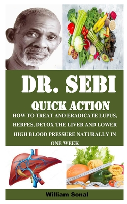 Dr. Sebi Quick Action: How to Treat and Eradicate Lupus, Herpes, Detox the Liver and Lower High Blood Pressure Naturally in One Week Cover Image
