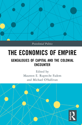 The Economics of Empire: Genealogies of Capital and the Colonial Encounter (Postcolonial Politics) Cover Image