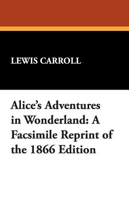 Alice's Adventures in Wonderland: A Facsimile Reprint of the 1866 Edition Cover Image
