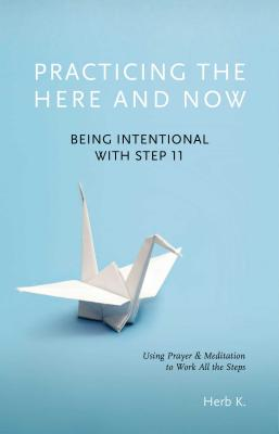 Practicing the Here and Now: Being Intentional with Step 11, Using Prayer & Meditation to Work All the Steps Cover Image