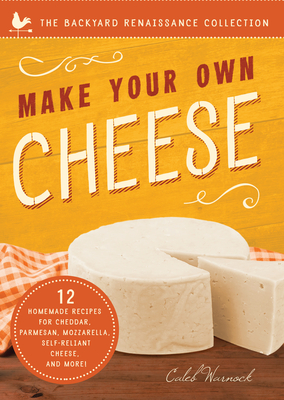 Make Your Own Cheese: Self-Sufficient Recipes for Cheddar, Parmesan, Romano, Cream Cheese, Mozzarella, Cottage Cheese, and Feta (The Backyard Renaissance Collection) Cover Image