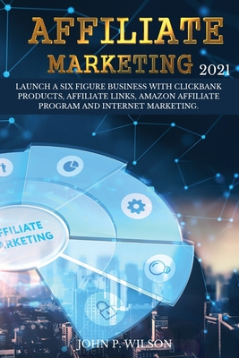 Affiliate Marketing 2021: Launch a Six Figure Business with Clickbank Products, Affiliate Links, Amazon Affiliate Program and Internet Marketing Cover Image