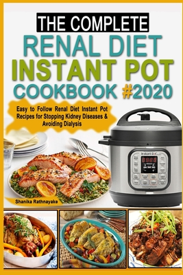 The complete Renal Diet Instant Pot Cookbook #2020: Easy to Follow Renal Diet Instant Pot Recipes for Stopping Kidney Diseases & Avoiding Dialysis Cover Image