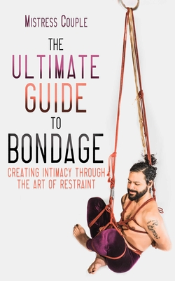 The Ultimate Guide to Bondage: Creating Intimacy through the Art of Restraint Cover Image
