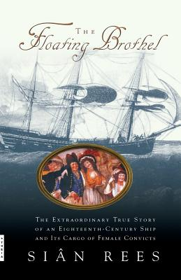 The Floating Brothel: The Extraordinary True Story of an Eighteenth-Century Ship and Its Cargo of Female Convicts Cover Image