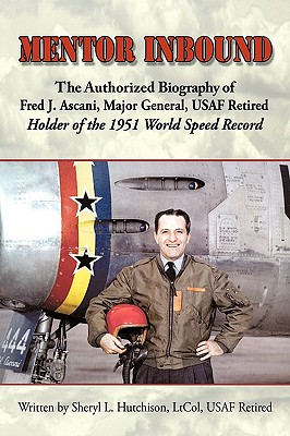 Mentor Inbound: The Authorized Biography of Fred J. Ascani, Major General, USAF Retired: Holder of the 1951 World Speed Record Cover Image