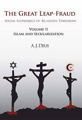 The Great Leap-Fraud: Social Economics of Religious Terrorism, Volume II: Islam and Secularization Cover Image