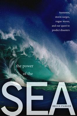 The Power of the Sea: Tsunamis, Storm Surges, Rogue Waves, and Our Quest to Predict Disasters Cover Image