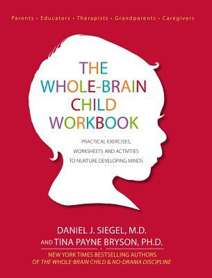 The Whole-Brain Child Workbook: Practical Exercises, Worksheets and Activities to Nurture Developing Minds Cover Image