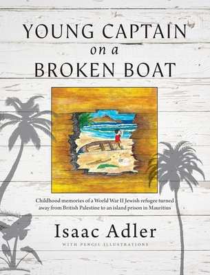 Young Captain on a Broken Boat: Childhood memories of a World War II Jewish refugee turned away from British Palestine to an island prison in Mauritiu cover
