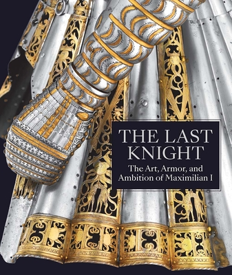 The Last Knight: The Art, Armor, and Ambition of Maximilian I Cover Image