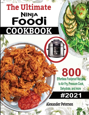 The Ultimate Ninja Foodi Cookbook: 800 Effortless Foolproof Recipes to Air Fry, Pressure Cook, Dehydrate and more Cover Image