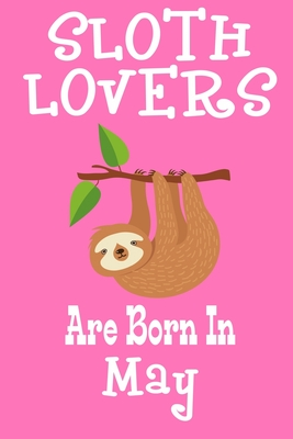 Sloth Lovers Are Born In May: Birthday Gift for Sloth Lovers Cover Image