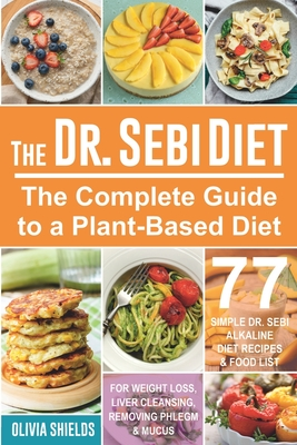 The Doctor Sebi Diet: The Complete Guide to a Plant-Based Diet with 77 Simple, Doctor Sebi Alkaline Recipes & Food List for Weight Loss, Liv Cover Image