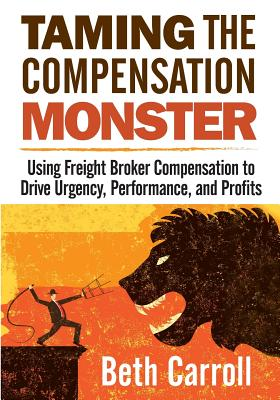 Taming the Compensation Monster: Using Freight Broker Compensation to Drive Urgency, Performance, and Profits Cover Image