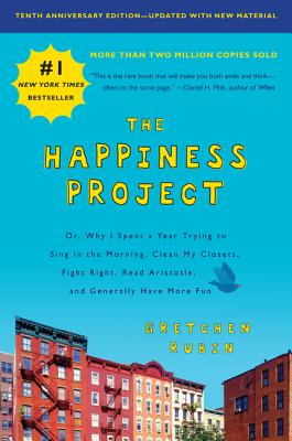 The Happiness Project, Tenth Anniversary Edition: Or, Why I Spent a Year Trying to Sing in the Morning, Clean My Closets, Fight Right, Read Aristotle, and Generally Have More Fun Cover Image
