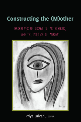Constructing the (M)other; Narratives of Disability, Motherhood, and the Politics of Normal (Disability Studies in Education #22) Cover Image