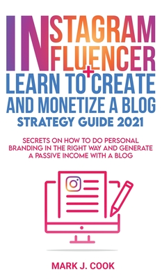 Instagram Influencer + Learn To Create And Monetize A Blog - Strategy Guide 2021: Secrets On How To Do Personal Branding In The Right Way And Generate Cover Image