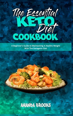 The Essential Keto Diet Cookbook: A Beginner's Guide to Maintaining A Healthy Weight With The Ketogenic Diet Cover Image