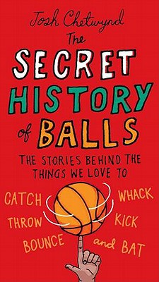 The Secret History of Balls: The Stories Behind the Things We Love to Catch, Whack, Throw, Kick, Bounce and B at Cover Image