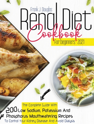 Renal Diet Cookbook for Beginners 2021: The Complete Guide With 200 Low Sodium, Potassium, And Phosphorus Mouthwatering Recipes to Control Your Kidney Cover Image