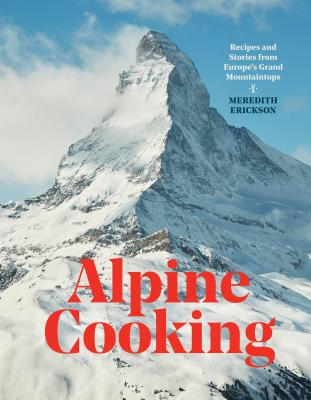 Alpine Cooking: Recipes and Stories from Europe's Grand Mountaintops [A Cookbook] Cover Image