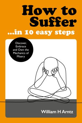 How to Suffer … In 10 Easy Steps: Discover, Embrace and Own the Mechanics of Misery Cover Image
