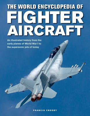 The World Encyclopedia of Fighter Aircraft: An Illustrated History from the Early Planes of World War I to the Supersonic Jets of Today Cover Image