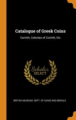 Catalogue of Greek Coins: Corinth, Colonies of Corinth, Etc Cover Image