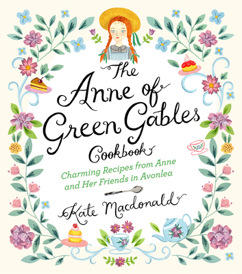 The Anne of Green Gables Cookbook: Charming Recipes from Anne and Her Friends in Avonlea Cover Image