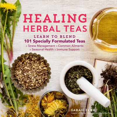 Healing Herbal Teas: Learn to Blend 101 Specially Formulated Teas for Stress Management, Common Ailments, Seasonal Health, and Immune Support Cover Image