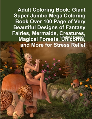 Adult Coloring Book: Giant Super Jumbo Mega Coloring Book Over 100 Page of Very Beautiful Designs of Fantasy Fairies, Mermaids, Creatures, Cover Image