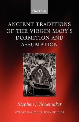 The Ancient Traditions of the Virgin Mary's Dormition and Assumption (Oxford Early Christian Studies) Cover Image