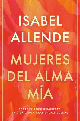 Mujeres del Alma Mía: Sobre El Amor Impaciente, La Vida Larga Y Las Brujas Buenas Cover Image