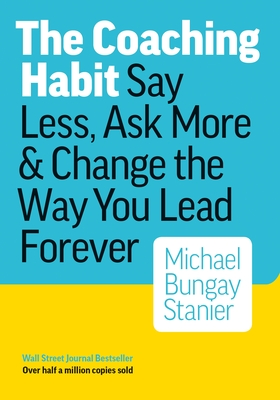The Coaching Habit: Say Less, Ask More & Change the Way You Lead Forever Cover Image