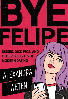 Bye Felipe: Disses, Dick Pics, and Other Delights of Modern Dating Cover Image
