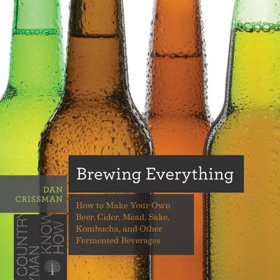 Brewing Everything: How to Make Your Own Beer, Cider, Mead, Sake, Kombucha, and Other Fermented Beverages (Countryman Know How) Cover Image