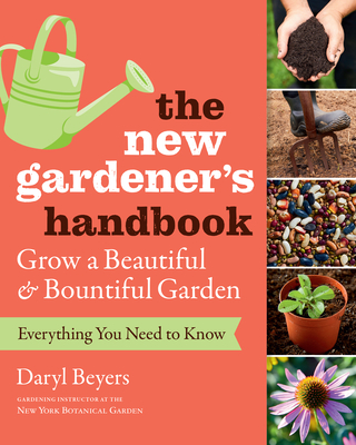 The New Gardener's Handbook: Everything You Need to Know to Grow a Beautiful and Bountiful Garden Cover Image