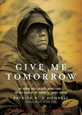 Give Me Tomorrow Lib/E: The Korean War's Greatest Untold Story-The Epic Stand of the Marines of George Company Cover Image