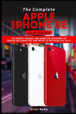 The Complete Apple iPhone SE User Guide: The Perfect Manual and Guide for Beginners or Seniors including Tips and Tricks to get more out of it! Cover Image