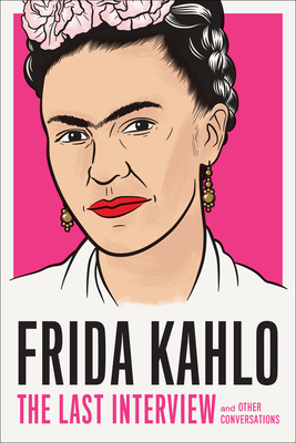 Frida Kahlo: The Last Interview: and Other Conversations (The Last Interview Series) Cover Image